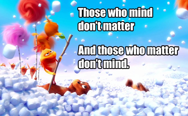 Those who mind don't matter and those who matter don't mind. - Dr. Seuss