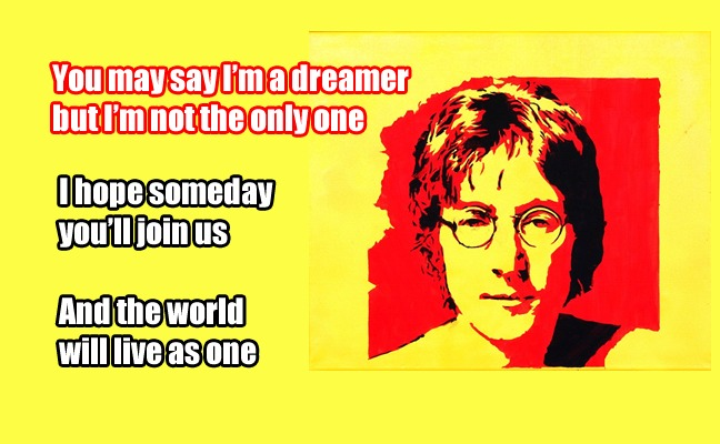 You may say I'm a dreamer, but I'm not the only one. I hope someday you'll join us. And the world will live as one. - John Lennon
