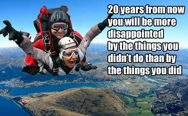 20 years from now you will be more disappointed by the things you didn't do than by the things you did. - Mark Twain