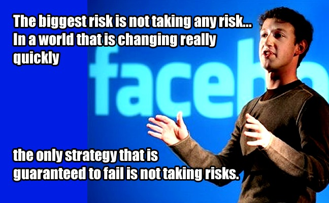 The biggest risk is not taking any risk... In a world that is changing really quickly, the only strategy that is guaranteed to fail is not taking risks. - Mark Zuckerberg