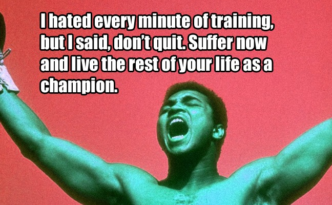 I hated every minute of training, but I said, don't quit. Suffer now and live the rest of your life as a champion. - Muhammad Ali