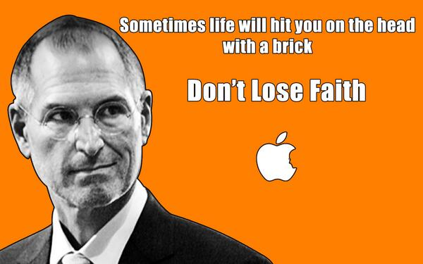 Sometimes life will hit you on the head with a brick, don't lose faith. - Steve Jobs