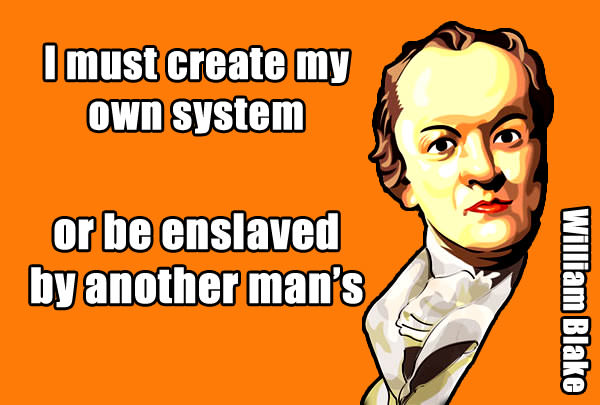 I must create my own system or be enslaved by another man's - William Blake